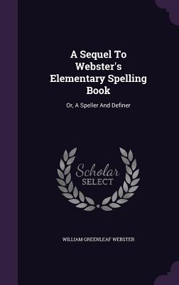 A Sequel to Webster's Elementary Spelling Book: Or, a Speller and Definer - Webster, William Greenleaf