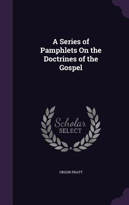 A Series of Pamphlets on the Doctrines of the Gospel - Pratt, Orson