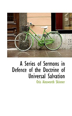 A Series of Sermons in Defence of the Doctrine of Universal Salvation - Skinner, Otis Ainsworth