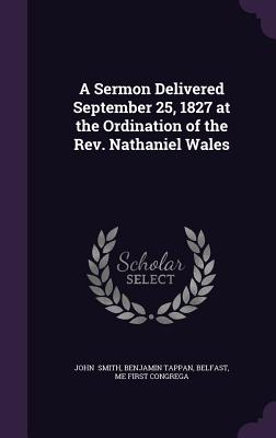 A Sermon Delivered September 25, 1827 at the Ordination of the REV. Nathaniel Wales - Smith, Benjamin Tappan Belfast