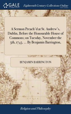 A Sermon Preach'd at St. Andrew's, Dublin, Before the Honourable House of Commons; On Tuesday, November the 5th, 1745. ... by Benjamin Barrington, - Barrington, Benjamin