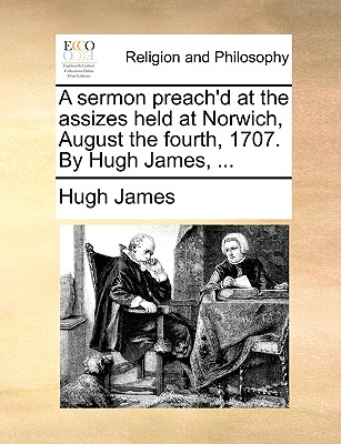 A Sermon Preach'd at the Assizes Held at Norwich, August the Fourth, 1707. by Hugh James, ... - James, Hugh