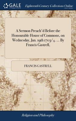 A Sermon Preach'd Before the Honourable House of Commons, on Wednesday, Jan. 19th 1703/4. ... by Francis Gastrell, - Gastrell, Francis