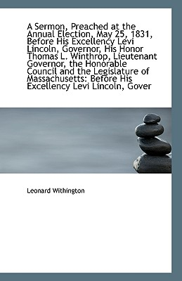 A Sermon, Preached at the Annual Election, May 25, 1831, Before His Excellency Levi Lincoln, Governo - Withington, Leonard