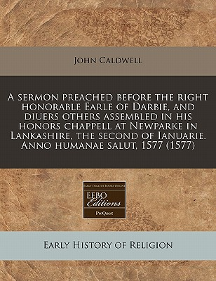 A Sermon Preached Before the Right Honorable Earle of Darbie, and Diuers Others Assembled in His Honors Chappell at Newparke in Lankashire, the Second of Ianuarie. Anno Humanae Salut, 1577 (1577) - Caldwell, John, Col.