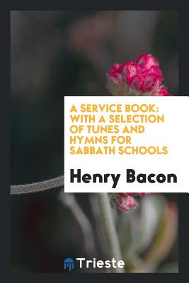 A Service Book: With a Selection of Tunes and Hymns for Sabbath Schools - Bacon, Henry