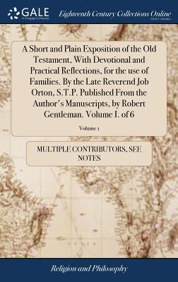 A Short and Plain Exposition of the Old Testament, with Devotional and Practical Reflections, for the Use of Families. by the Late Reverend Job Orton, S.T.P. Published from the Author's Manuscripts, by Robert Gentleman. Volume I. of 6; Volume 1 - Multiple Contributors