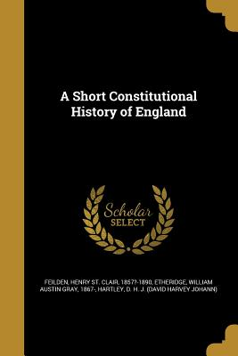 A Short Constitutional History of England - Feilden, Henry St Clair 1857?-1890 (Creator), and Etheridge, William Austin Gray 1867- (Creator), and Hartley, D H J (David...