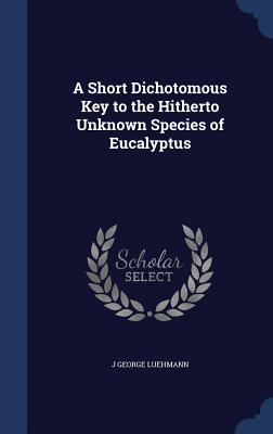 A Short Dichotomous Key to the Hitherto Unknown Species of Eucalyptus - Luehmann, J George