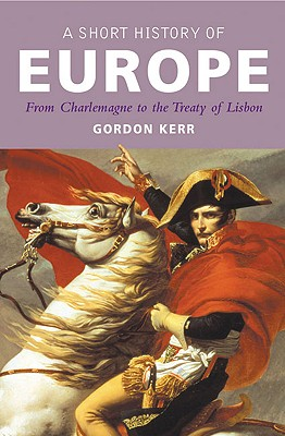A Short History of Europe: From Charlemagne to the Treaty of Lisbon - Kerr, Gordon