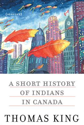 A Short History of Indians in Canada: Stories - King, Thomas