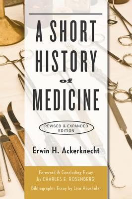 A Short History of Medicine - Ackerknecht, Erwin H, Professor, and Rosenberg, Charles E, Professor (Preface by)