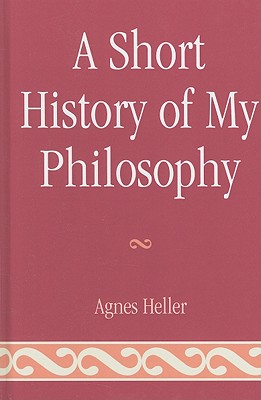 A Short History of My Philosophy - Heller, Agnes
