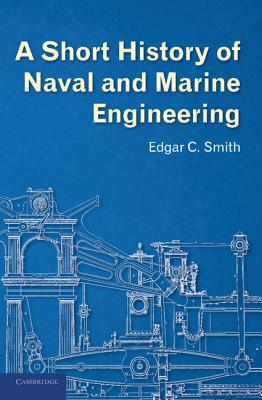 A Short History of Naval and Marine Engineering - Smith, Edgar C