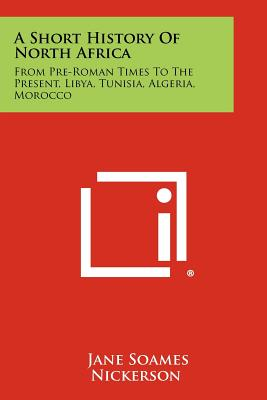A Short History of North Africa: From Pre-Roman Times to the Present, Libya, Tunisia, Algeria, Morocco - Nickerson, Jane Soames
