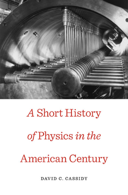 A Short History of Physics in the American Century - Cassidy, David C