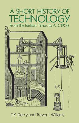 A Short History of Technology: From the Earliest Times to A.D. 1900 - Derry, T K, and Williams, Trevor I