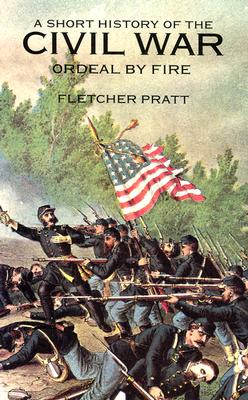 A Short History of the Civil War: Ordeal by Fire - Pratt, Fletcher