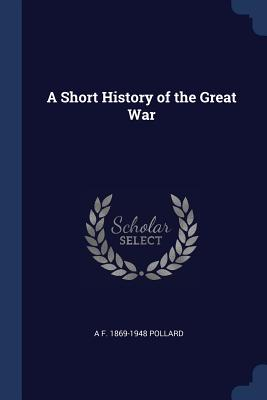 A Short History of the Great War - Pollard, A F 1869-1948