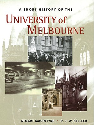 A Short History of the University of Melbourne - Macintyre, Stuart, and Selleck, Richard