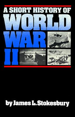 A Short History of World War II - Stokesbury, James