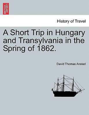 A Short Trip in Hungary and Transylvania in the Spring of 1862. - Ansted, David Thomas
