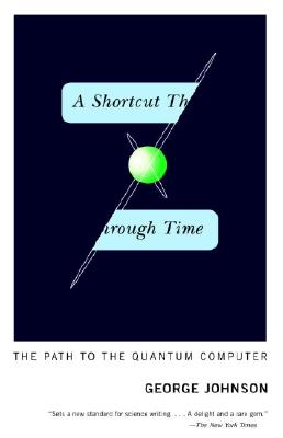 A Shortcut Through Time: The Path to the Quantum Computer - Johnson, George