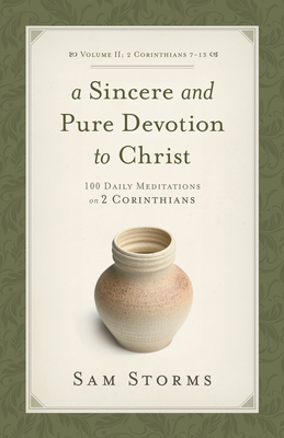 A Sincere and Pure Devotion to Christ (2 Corinthians 7-13), Volume 2: 100 Daily Meditations on 2 Corinthians - Storms, Sam, Dr.