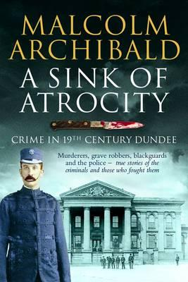 A Sink of Atrocity: Crime of 19th Century Dundee - Archibald, Malcolm