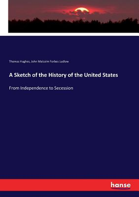 A Sketch of the History of the United States: From Independence to Secession - Hughes, Thomas, and Ludlow, John Malcolm Forbes