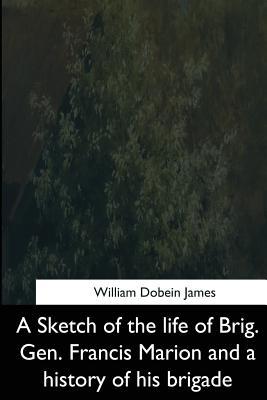 A Sketch of the Life of Brig. Gen. Francis Marion and a History of His Brigade - James, William Dobein