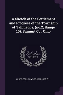 A Sketch of the Settlement and Progress of the Township of Tallmadge, (No.2, Range 10), Summit Co., Ohio - Whittlesey, Charles