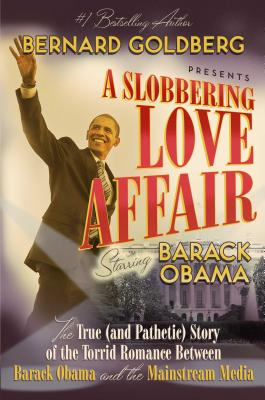 A Slobbering Love Affair: The True (and Pathetic) Story of the Torrid Romance Between Barack Obama and the Mainstream Media - Goldberg, Bernard