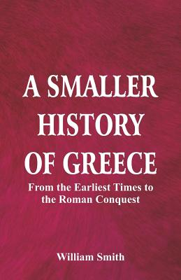 A Smaller History of Greece: from the Earliest Times to the Roman Conquest - Smith, William