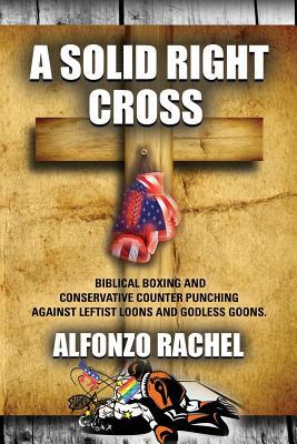 A Solid Right Cross: Biblical Boxing and Conservative Counter Punching Against Liberal Loons and Godless Goons - Rachel, Alfonzo