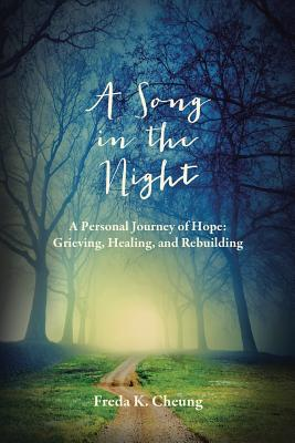 A Song in the Night: A Personal Journey of Hope: Grieving, Healing and Rebuilding - Cheung, Freda K