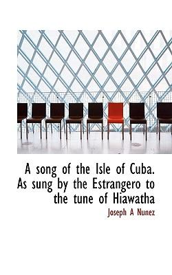 A Song of the Isle of Cuba. as Sung by the Estrangero to the Tune of Hiawatha - Nunez, Joseph A