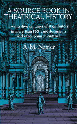 A Source Book in Theatrical History - Nagler, A M, and Nagler, Alois M