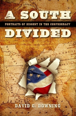 A South Divided: Portraits of Dissent in the Confederacy - Downing, David C, Dr.
