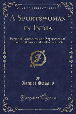 A Sportswoman in India: Personal Adventures and Experiences of Travel in Known and Unknown India (Classic Reprint) - Savory, Isabel