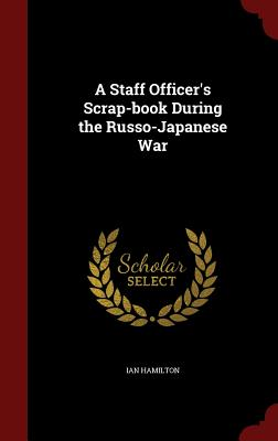 A Staff Officer's Scrap-Book During the Russo-Japanese War - Hamilton, Ian, Sir