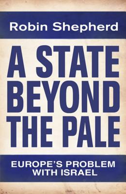 A State Beyond the Pale: Europe's Problem with Israel - Shepherd, Robin