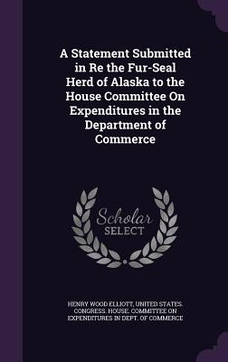 A Statement Submitted in Re the Fur-Seal Herd of Alaska to the House Committee on Expenditures in the Department of Commerce - Elliott, Henry Wood, and United States Congress House Committe (Creator)