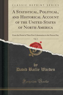A Statistical, Political, and Historical Account of the United States of North America, Vol. 3: From the Period of Their First Colonization to the Present Day (Classic Reprint) - Warden, David Bailie