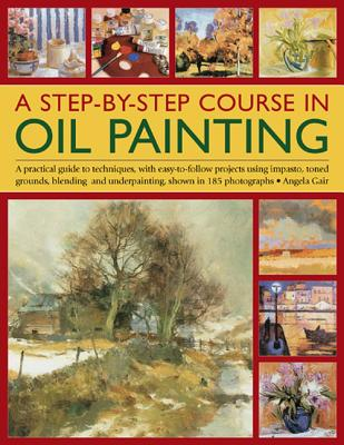 A Step-By-Step Course in Oil Painting: A Practical Guide to Techniques, with Easy-To-Follow Projects Using Impasto, Toned Grounds, Blending and Under Painting, Shown in 185 Photographs - Gair, Angela