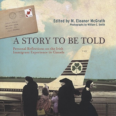 A Story to Be Told: Personal Reflections on the Irish Immigrant Experience in Canada - McGrath, M Eleanor (Editor), and Smith, William C (Photographer)