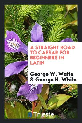 A Straight Road to Caesar for Beginners in Latin - Waite, George W