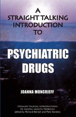 A Straight Talking Introduction to Psychiatric Drugs - Moncrieff, Joanna, and Bentall, Richard (Editor), and Sanders, Pete (Editor)