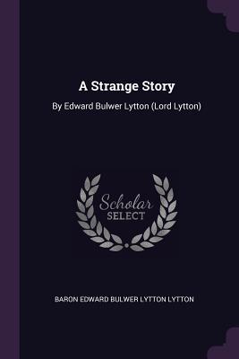 A Strange Story: By Edward Bulwer Lytton (Lord Lytton) - Lytton, Baron Edward Bulwer Lytton