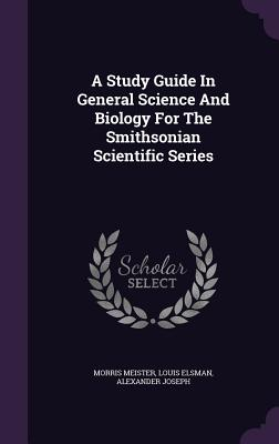 A Study Guide in General Science and Biology for the Smithsonian Scientific Series - Meister, Morris, and Elsman, Louis, and Joseph, Alexander